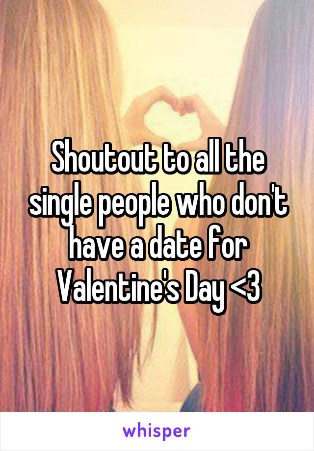 Shoutout to all the single people who don't have a date for Valentine's Day <3