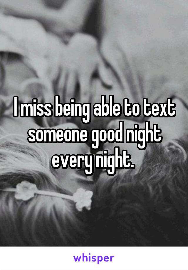 I miss being able to text someone good night every night.