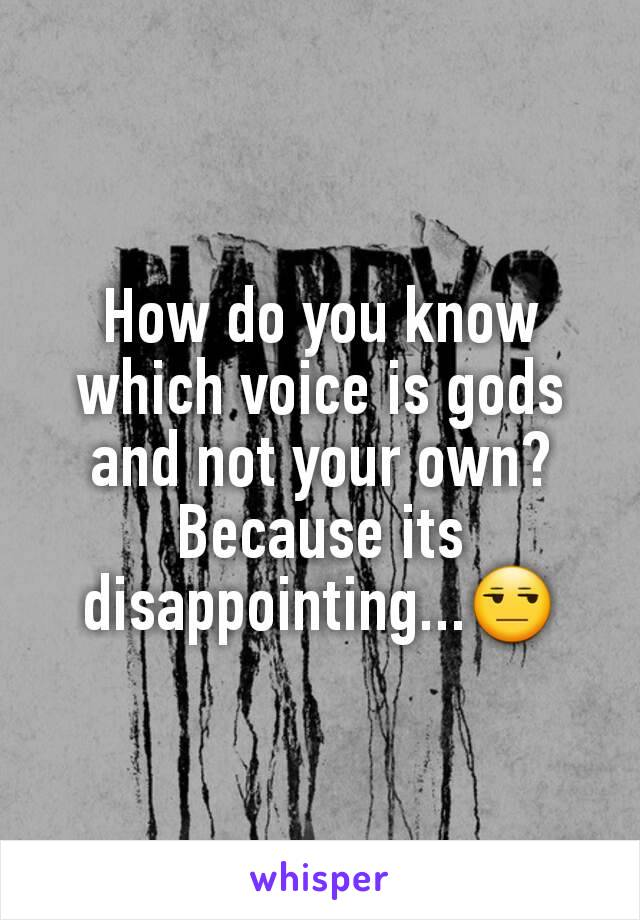 How do you know which voice is gods and not your own? Because its disappointing...😒