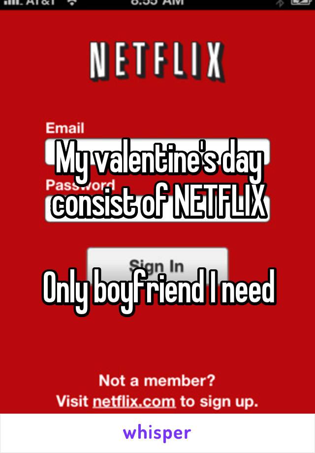 My valentine's day consist of NETFLIX  Only boyfriend I need