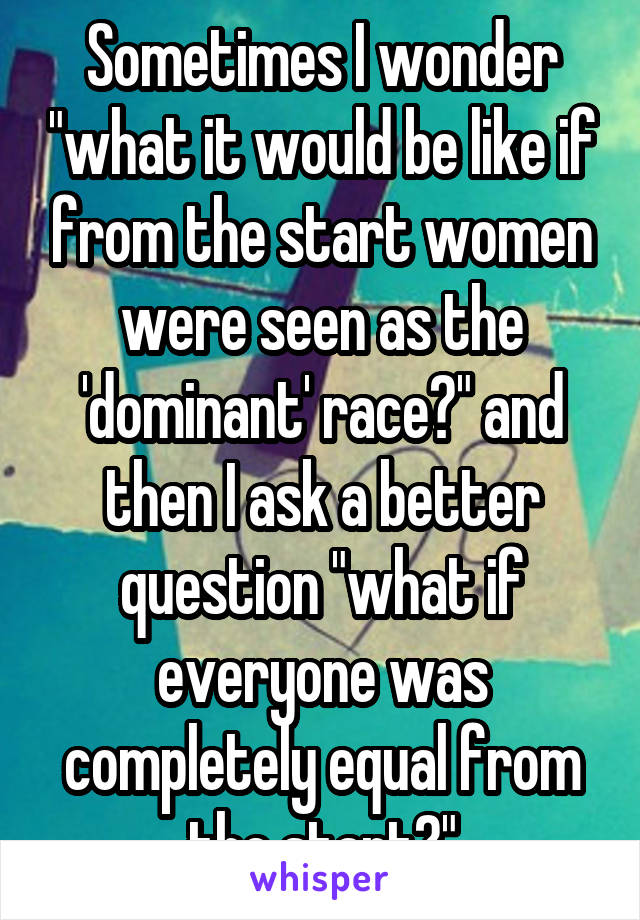 "Sometimes I wonder ""what it would be like if from the start women were seen as the 'dominant' race?"" and then I ask a better question ""what if everyone was completely equal from the start?"""