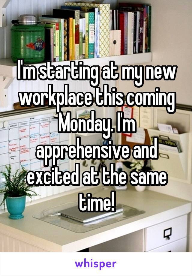 I'm starting at my new workplace this coming Monday. I'm apprehensive and excited at the same time!