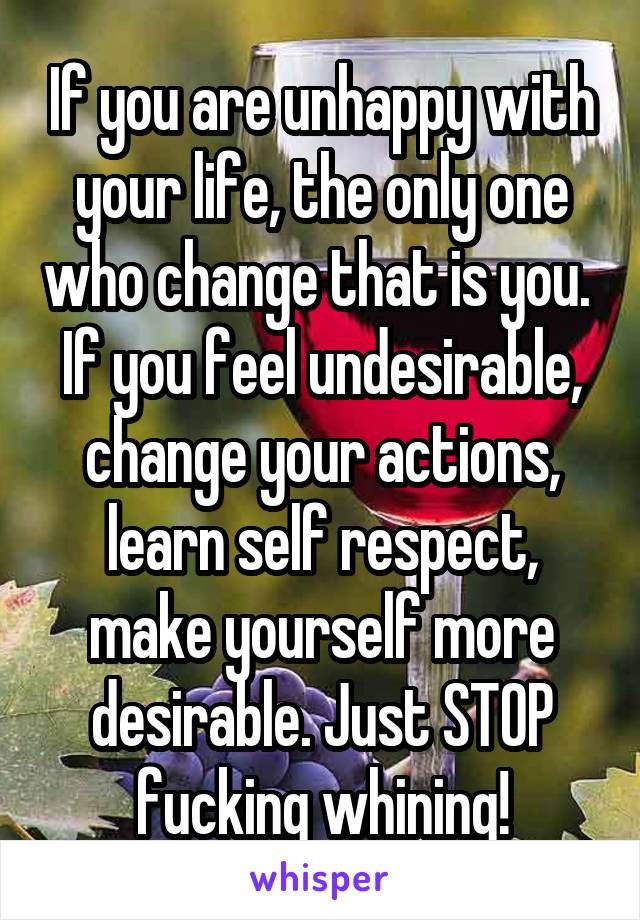 If you are unhappy with your life, the only one who change that is you.  If you feel undesirable, change your actions, learn self respect, make yourself more desirable. Just STOP fucking whining!