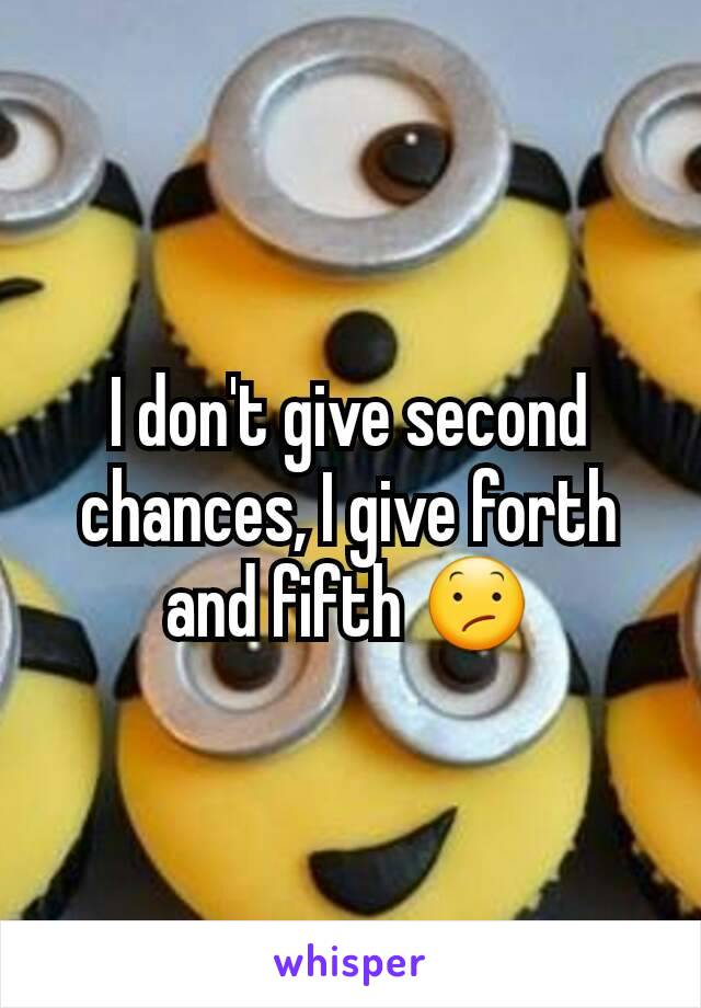 I don't give second chances, I give forth and fifth 😕