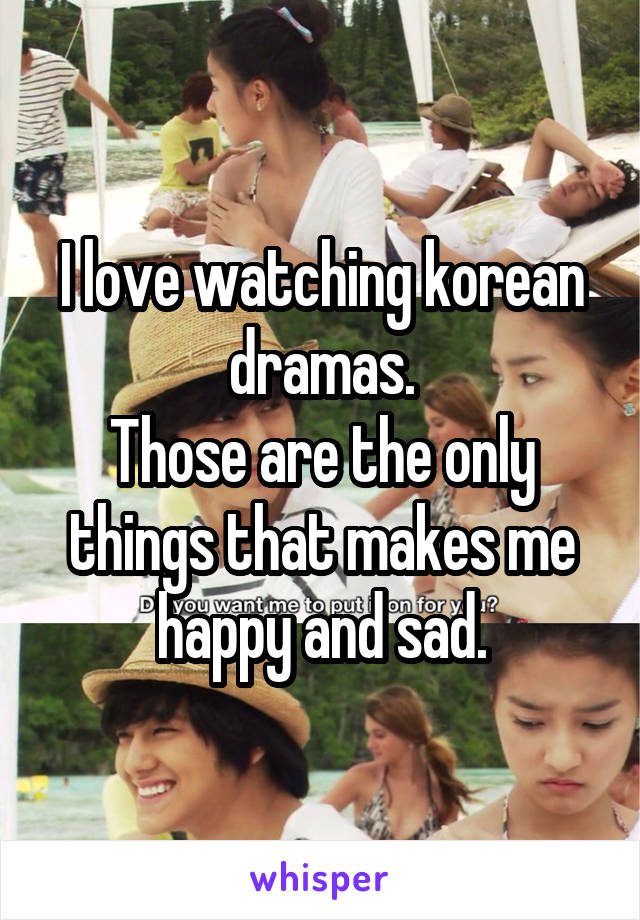 I love watching korean dramas. Those are the only things that makes me happy and sad.