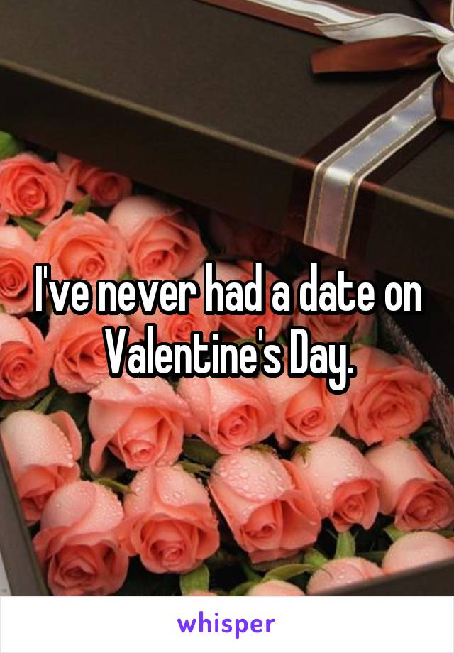 I've never had a date on Valentine's Day.