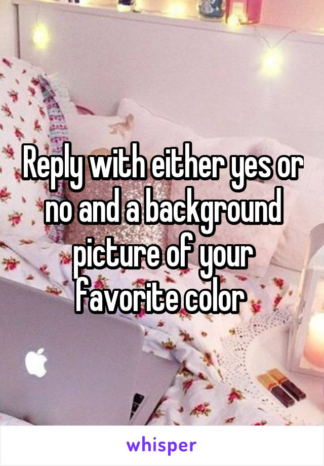 Reply with either yes or no and a background picture of your favorite color