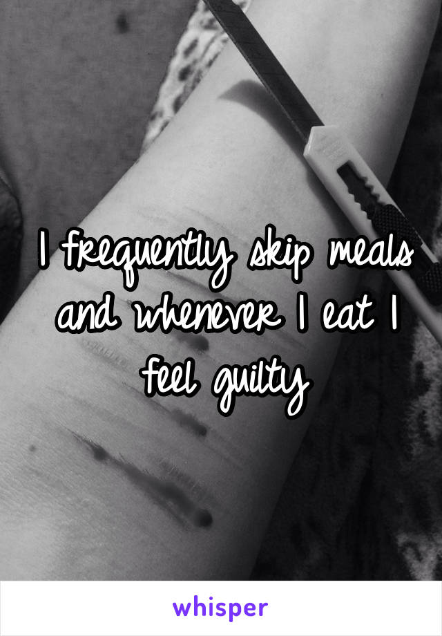 I frequently skip meals and whenever I eat I feel guilty