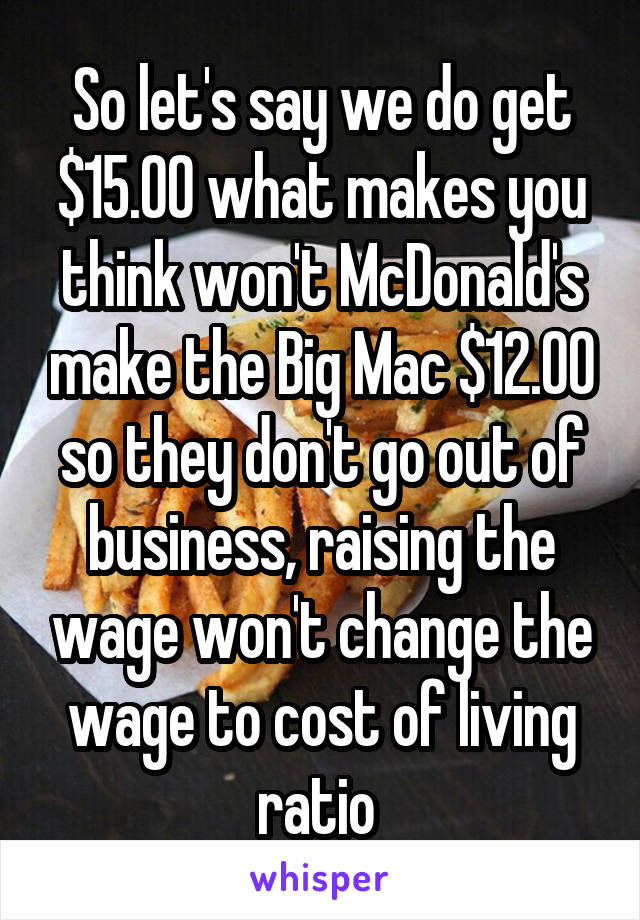 So let's say we do get $15.00 what makes you think won't McDonald's make the Big Mac $12.00 so they don't go out of business, raising the wage won't change the wage to cost of living ratio