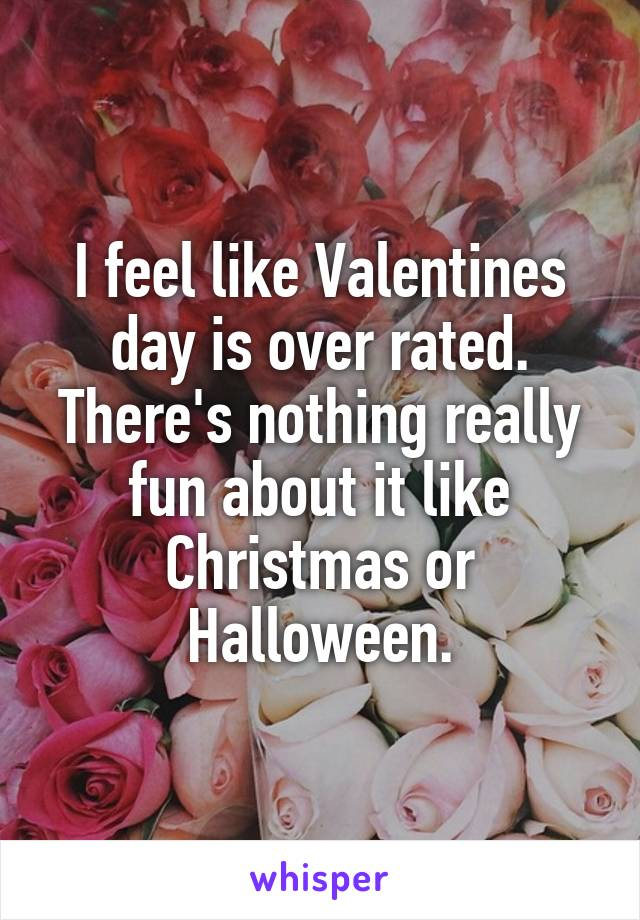 I feel like Valentines day is over rated. There's nothing really fun about it like Christmas or Halloween.