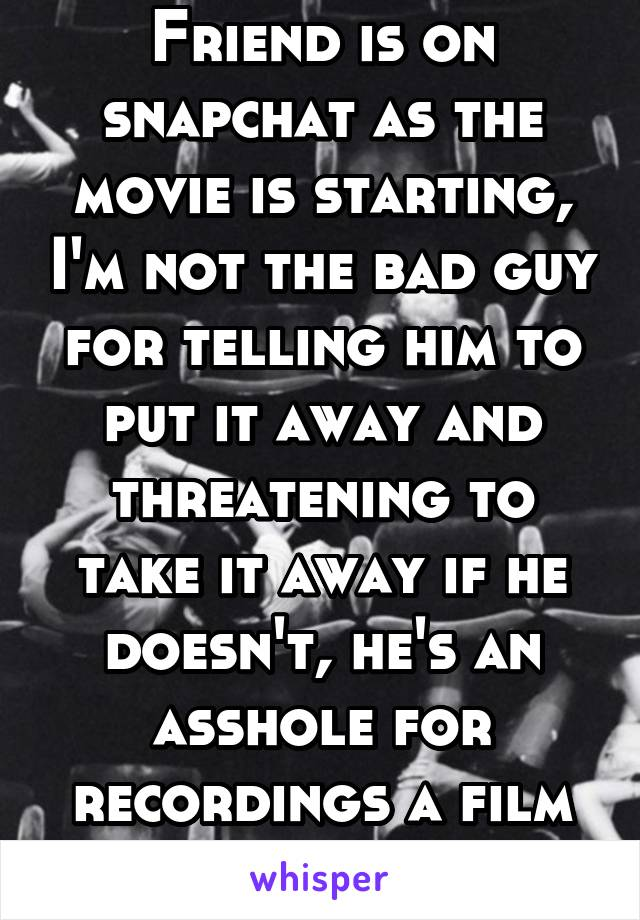 Friend is on snapchat as the movie is starting, I'm not the bad guy for telling him to put it away and threatening to take it away if he doesn't, he's an asshole for recordings a film in the theater
