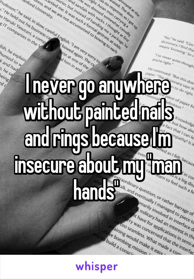 "I never go anywhere without painted nails and rings because I'm insecure about my ""man hands"""