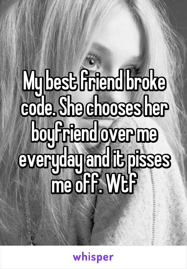 My best friend broke code. She chooses her boyfriend over me everyday and it pisses me off. Wtf