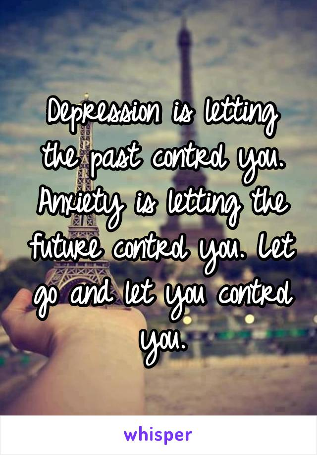 Depression is letting the past control you. Anxiety is letting the future control you. Let go and let you control you.