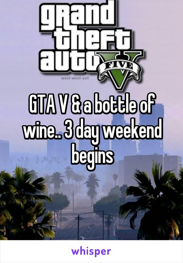 GTA V & a bottle of wine.. 3 day weekend begins