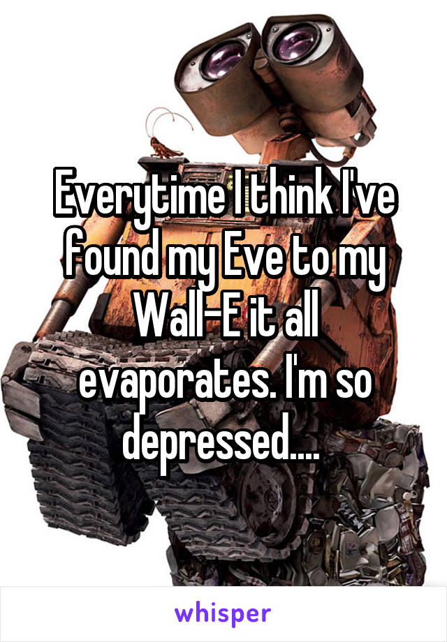 Everytime I think I've found my Eve to my Wall-E it all evaporates. I'm so depressed....