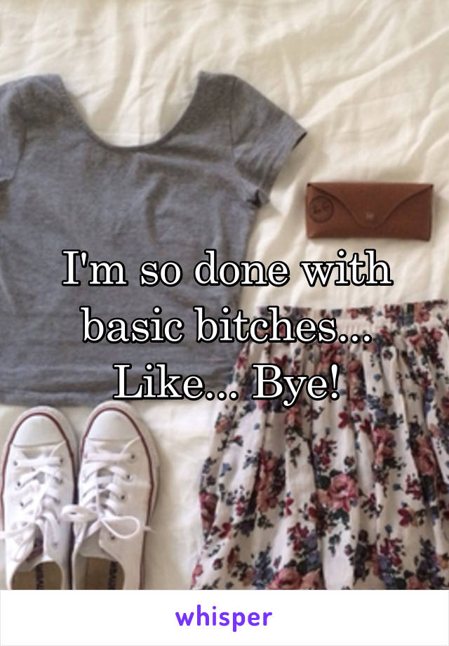 I'm so done with basic bitches... Like... Bye!