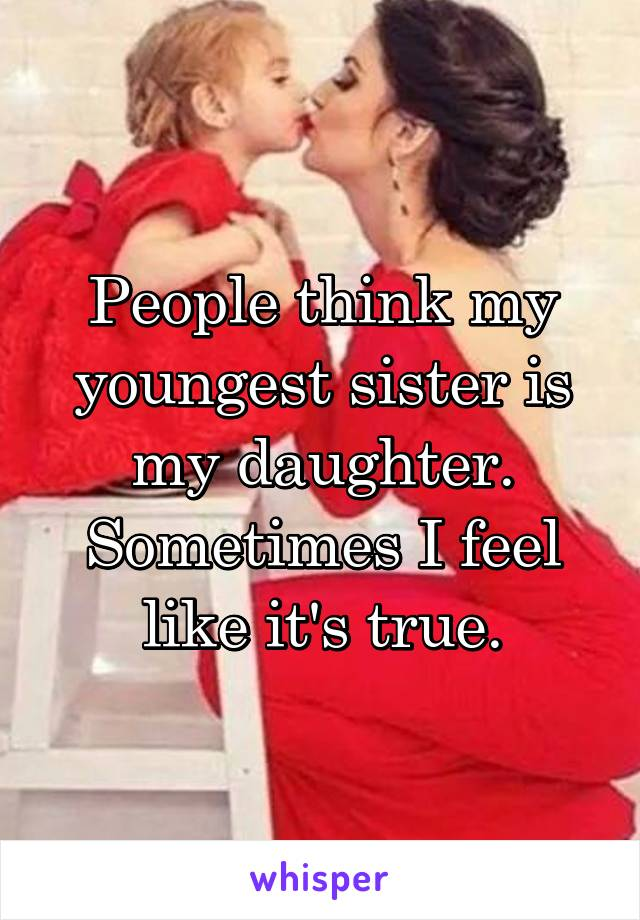 People think my youngest sister is my daughter. Sometimes I feel like it's true.
