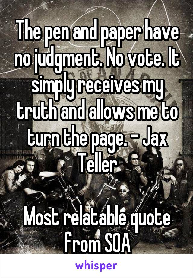 The pen and paper have no judgment. No vote. It simply receives my truth and allows me to turn the page. - Jax Teller  Most relatable quote from SOA