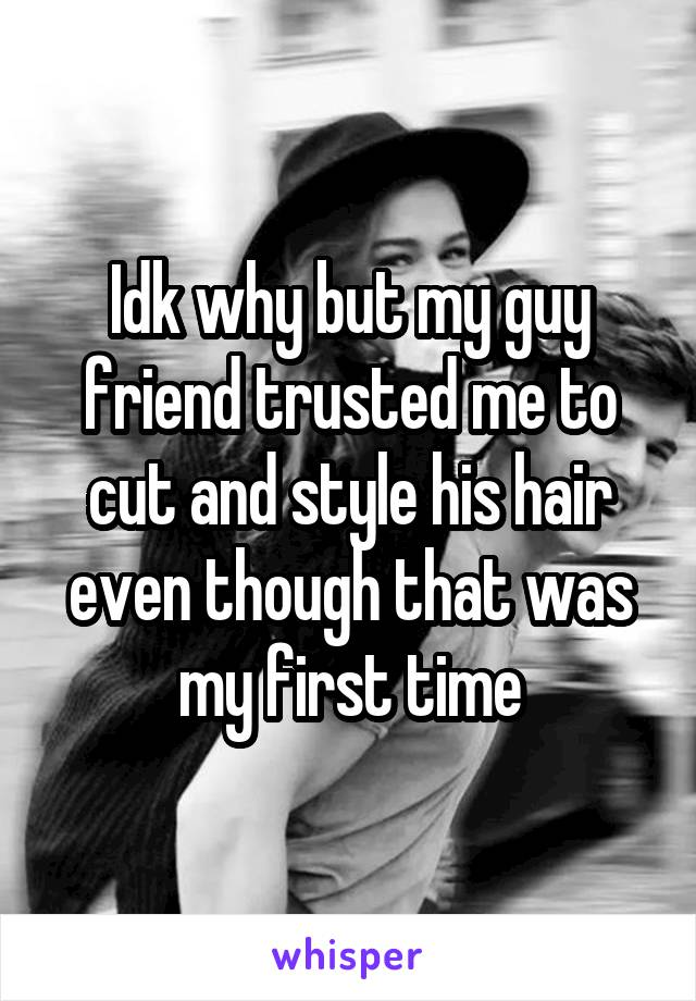 Idk why but my guy friend trusted me to cut and style his hair even though that was my first time