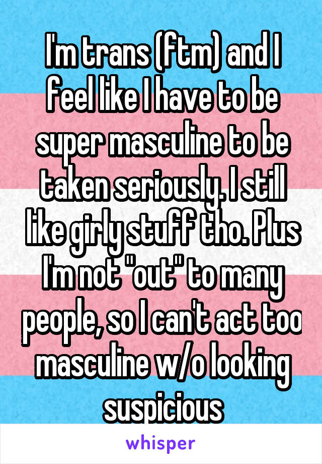 "I'm trans (ftm) and I feel like I have to be super masculine to be taken seriously. I still like girly stuff tho. Plus I'm not ""out"" to many people, so I can't act too masculine w/o looking suspicious"