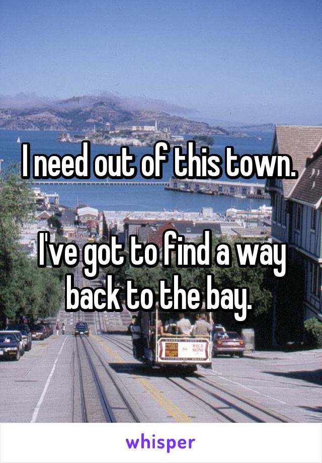 I need out of this town.   I've got to find a way back to the bay.