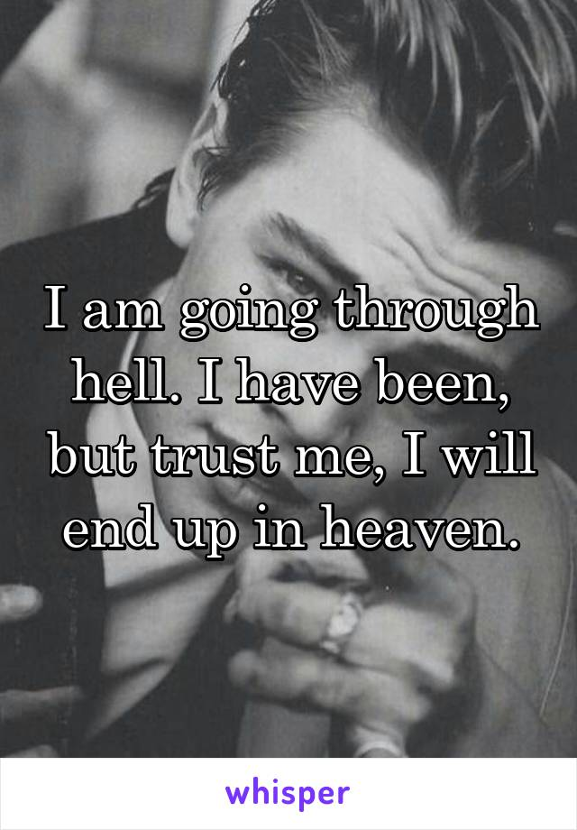 I am going through hell. I have been, but trust me, I will end up in heaven.