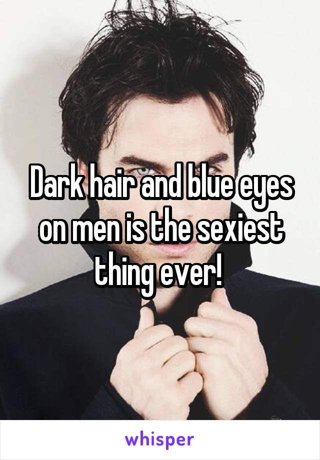 Dark hair and blue eyes on men is the sexiest thing ever!