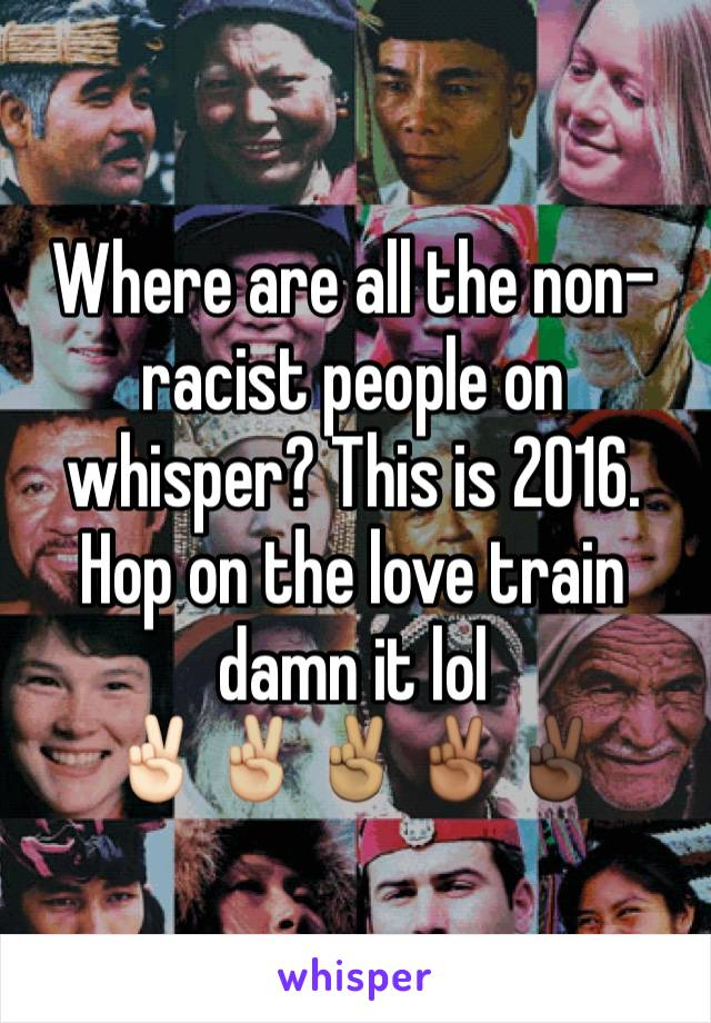 Where are all the non-racist people on whisper? This is 2016. Hop on the love train damn it lol ✌🏻✌🏼✌🏽✌🏾✌🏿