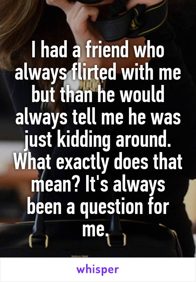 I had a friend who always flirted with me but than he would always tell me he was just kidding around. What exactly does that mean? It's always been a question for me.