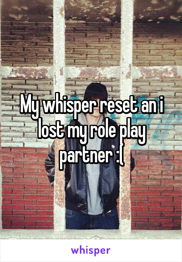 My whisper reset an i lost my role play partner :(