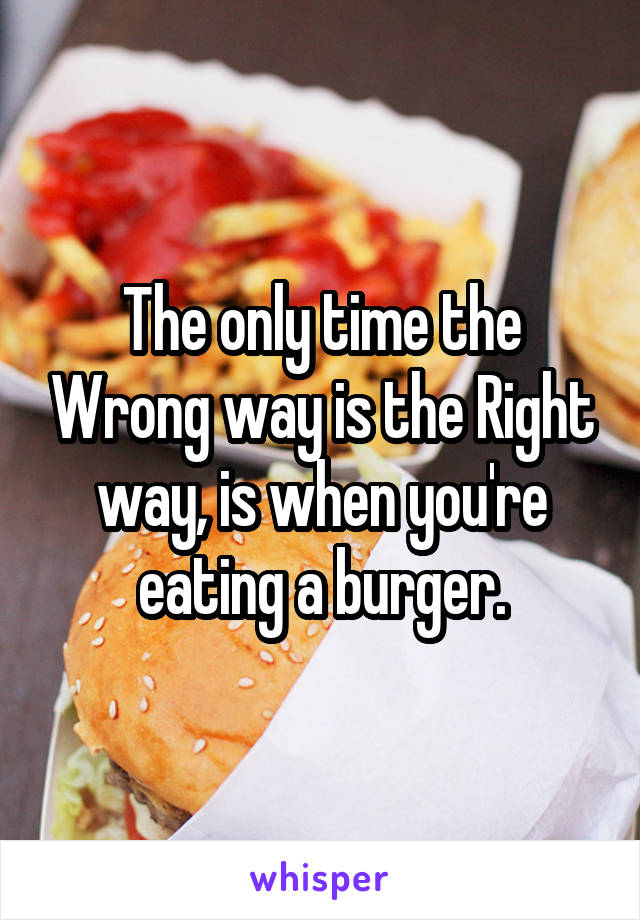 The only time the Wrong way is the Right way, is when you're eating a burger.