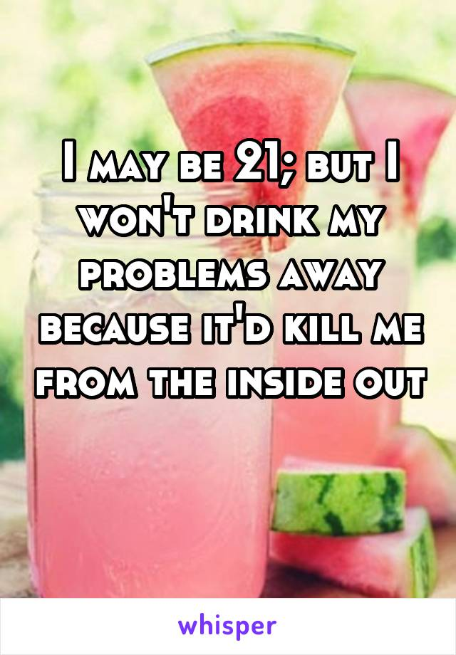 I may be 21; but I won't drink my problems away because it'd kill me from the inside out