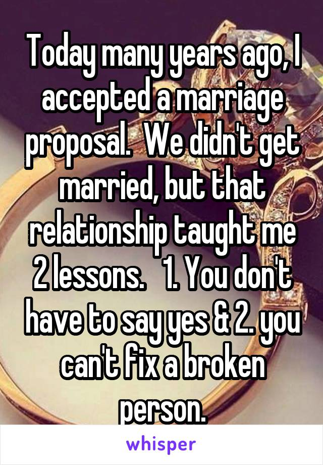 Today many years ago, I accepted a marriage proposal.  We didn't get married, but that relationship taught me 2 lessons.   1. You don't have to say yes & 2. you can't fix a broken person.