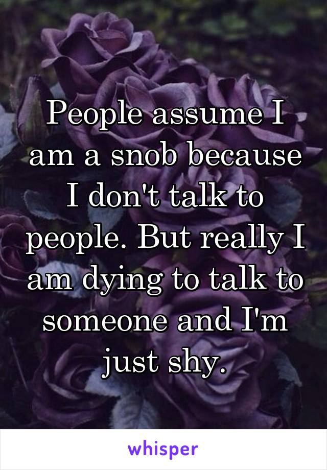 People assume I am a snob because I don't talk to people. But really I am dying to talk to someone and I'm just shy.