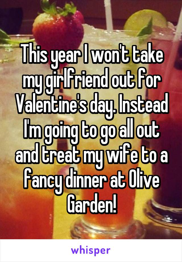 This year I won't take my girlfriend out for Valentine's day. Instead I'm going to go all out and treat my wife to a fancy dinner at Olive Garden!