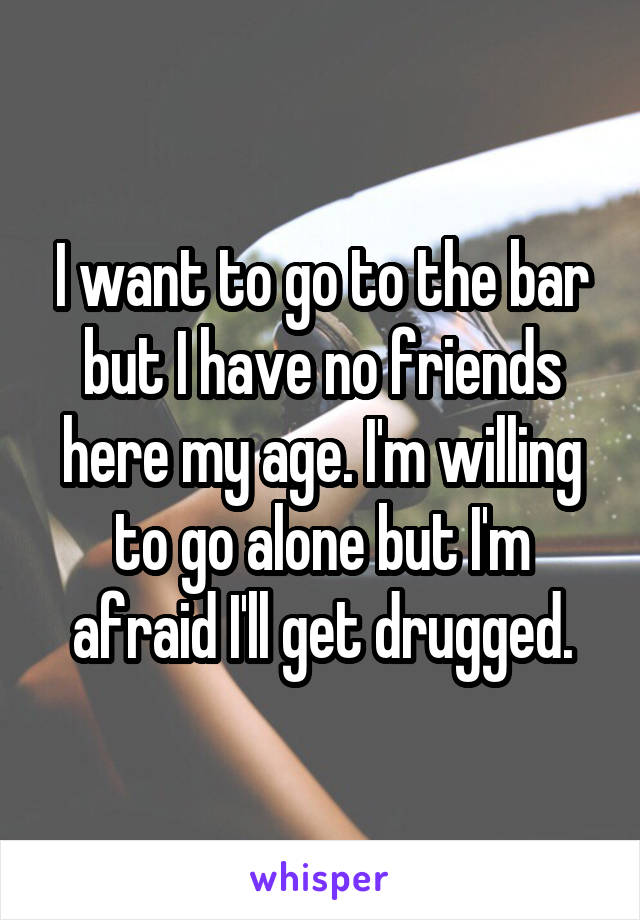 I want to go to the bar but I have no friends here my age. I'm willing to go alone but I'm afraid I'll get drugged.