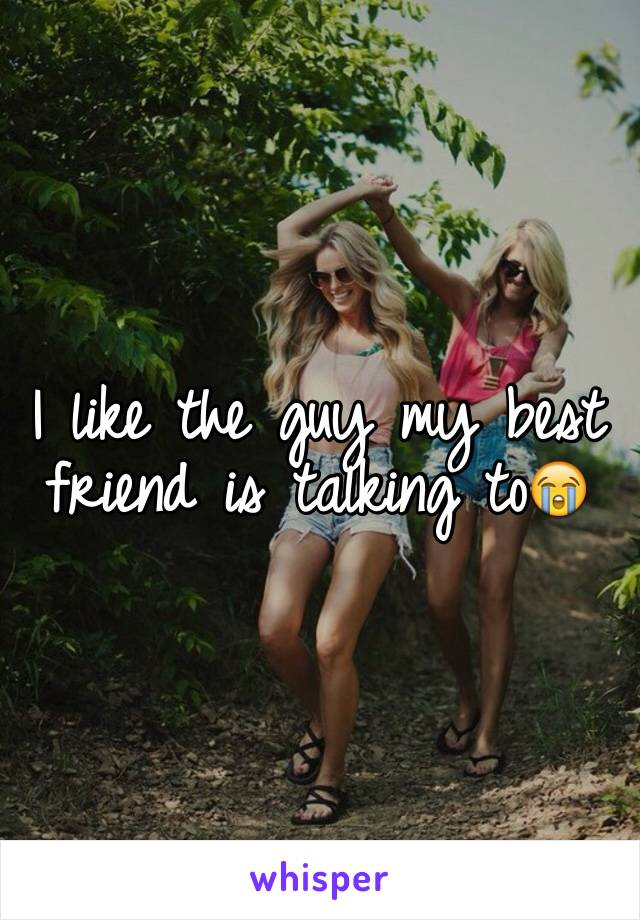 I like the guy my best friend is talking to😭