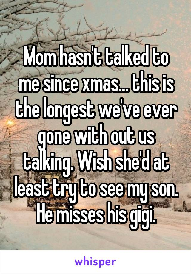 Mom hasn't talked to me since xmas... this is the longest we've ever gone with out us talking. Wish she'd at least try to see my son.  He misses his gigi.