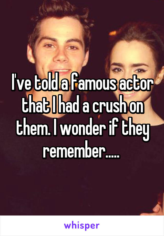 I've told a famous actor that I had a crush on them. I wonder if they remember.....
