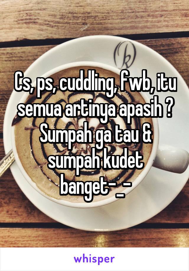 Cs, ps, cuddling, fwb, itu semua artinya apasih ? Sumpah ga tau & sumpah kudet banget-_-