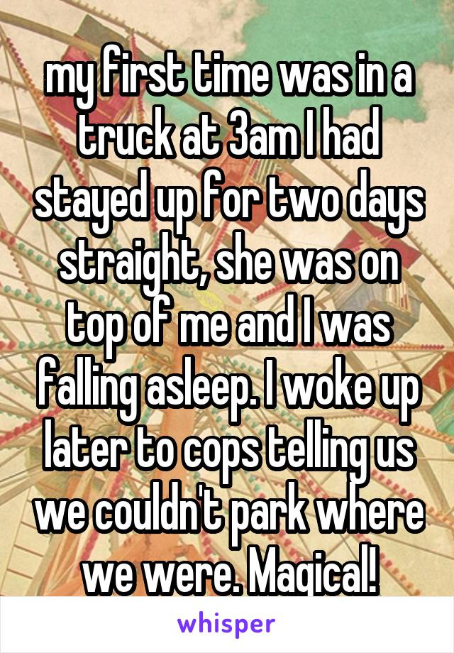my first time was in a truck at 3am I had stayed up for two days straight, she was on top of me and I was falling asleep. I woke up later to cops telling us we couldn't park where we were. Magical!