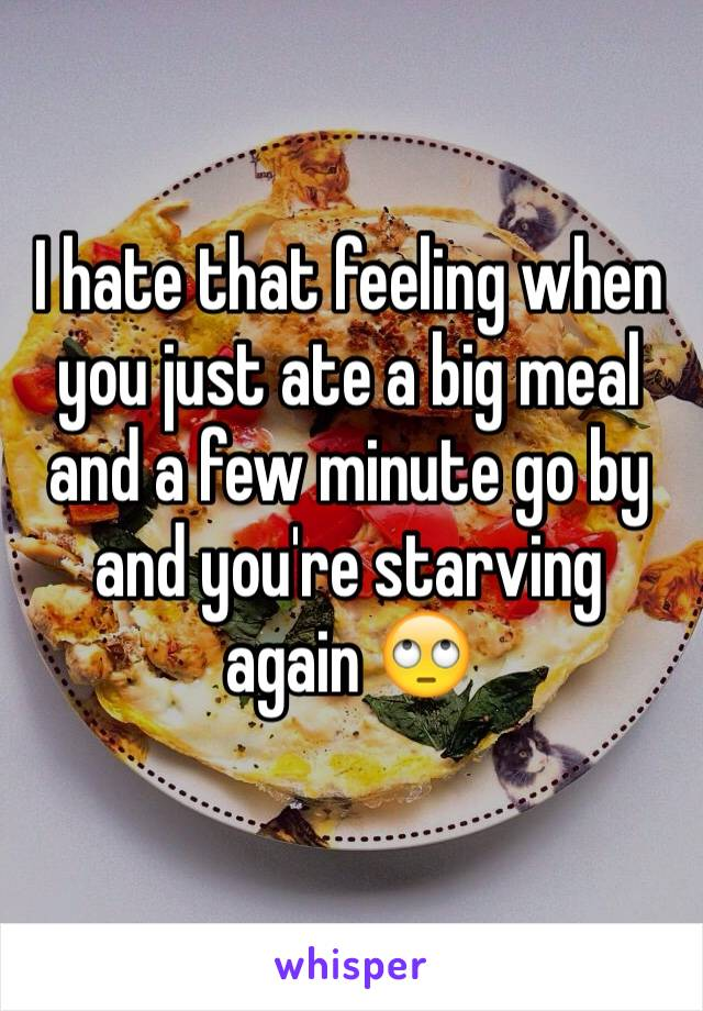 I hate that feeling when you just ate a big meal and a few minute go by and you're starving  again 🙄