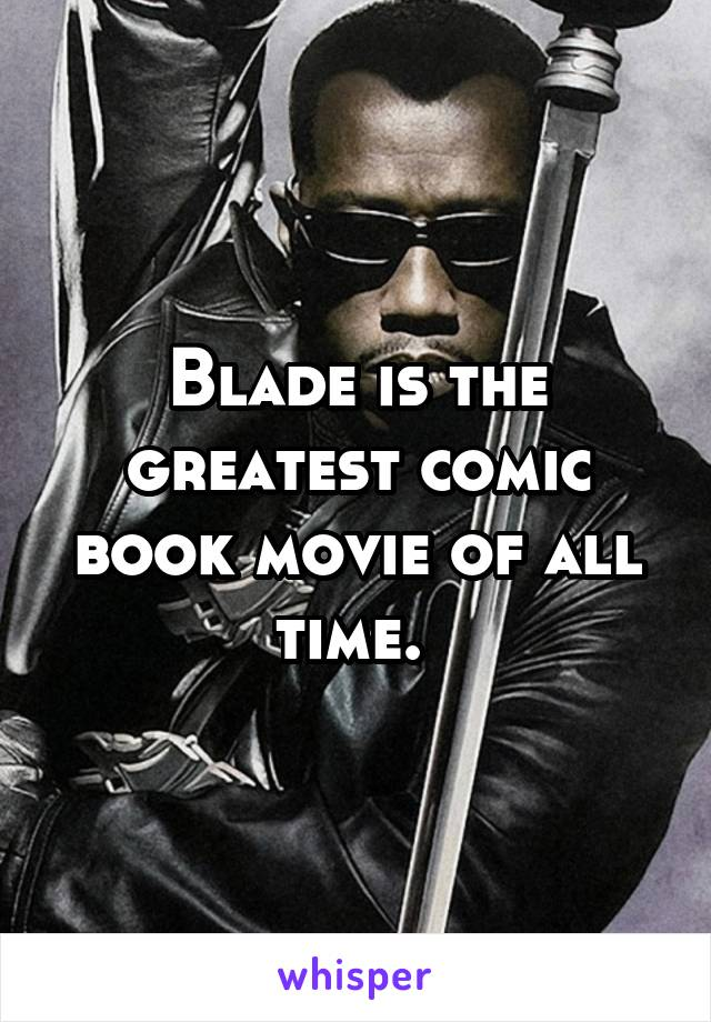 Blade is the greatest comic book movie of all time.