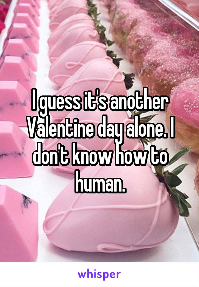 I guess it's another Valentine day alone. I don't know how to human.