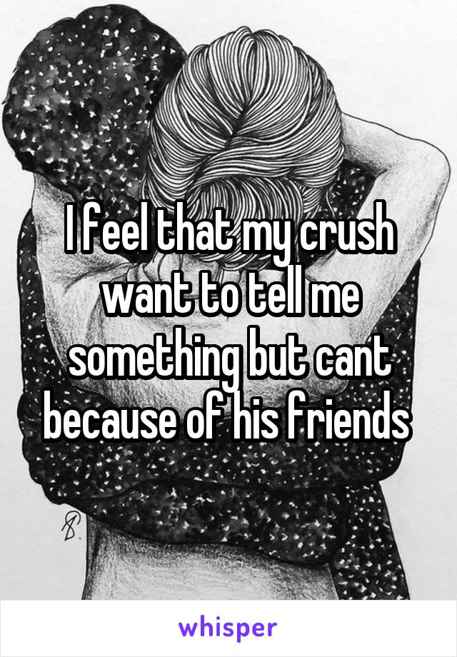 I feel that my crush want to tell me something but cant because of his friends