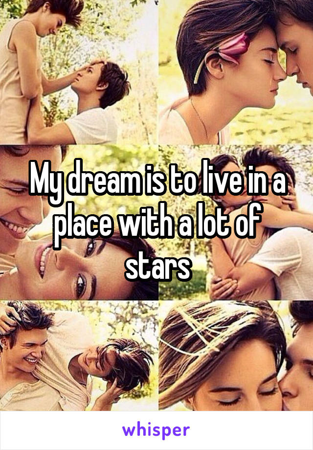 My dream is to live in a place with a lot of stars