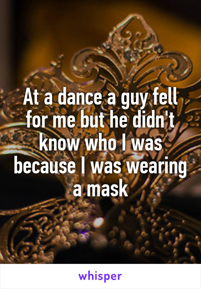 At a dance a guy fell for me but he didn't know who I was because I was wearing a mask