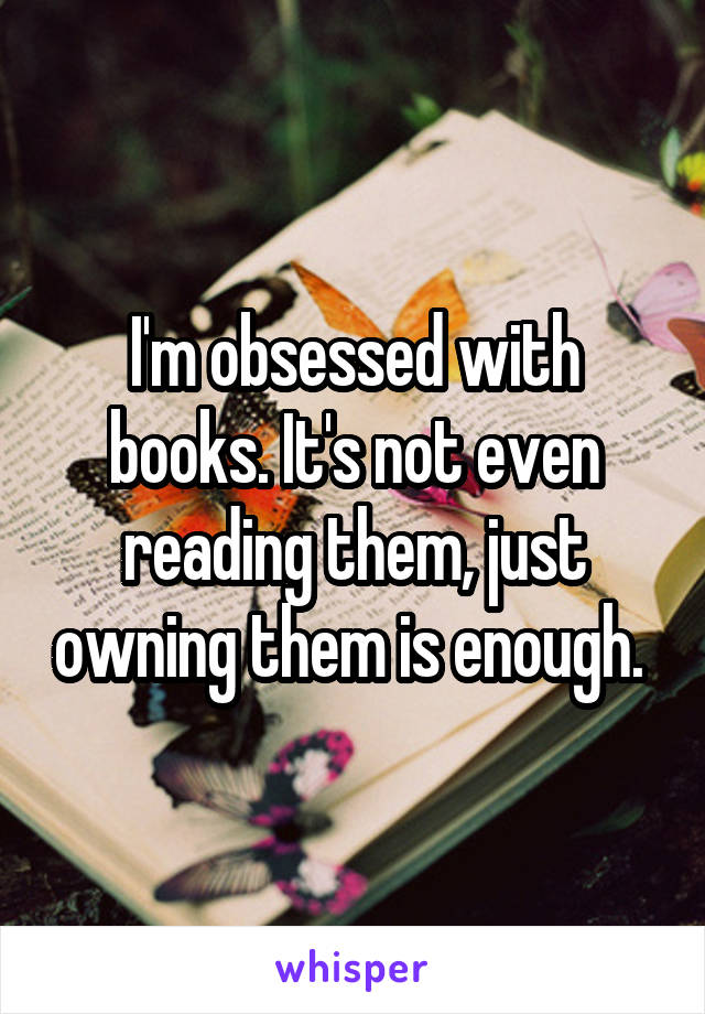 I'm obsessed with books. It's not even reading them, just owning them is enough.