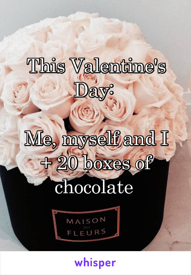 This Valentine's Day:   Me, myself and I + 20 boxes of chocolate